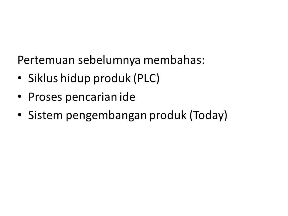 Pertemuan sebelumnya membahas: • Siklus hidup produk (PLC) • Proses pencarian ide • Sistem pengembangan produk (Today)