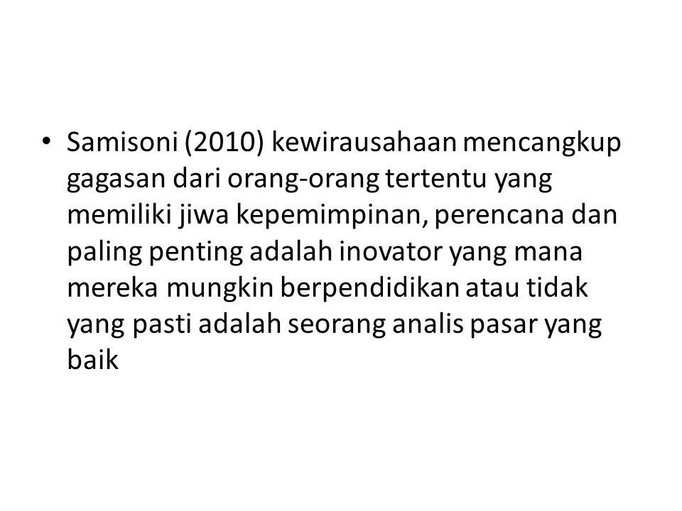 • Samisoni (2010) kewirausahaan mencangkup gagasan dari orang-orang tertentu yang memiliki jiwa kepemimpinan, perencana dan paling penting adalah inovator yang mana mereka mungkin berpendidikan atau tidak yang pasti adalah seorang analis pasar yang baik