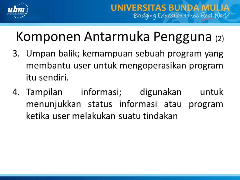 Komponen Antarmuka Pengguna (2) 3.Umpan balik; kemampuan sebuah program yang membantu user untuk mengoperasikan program itu sendiri. 4.Tampilan inform