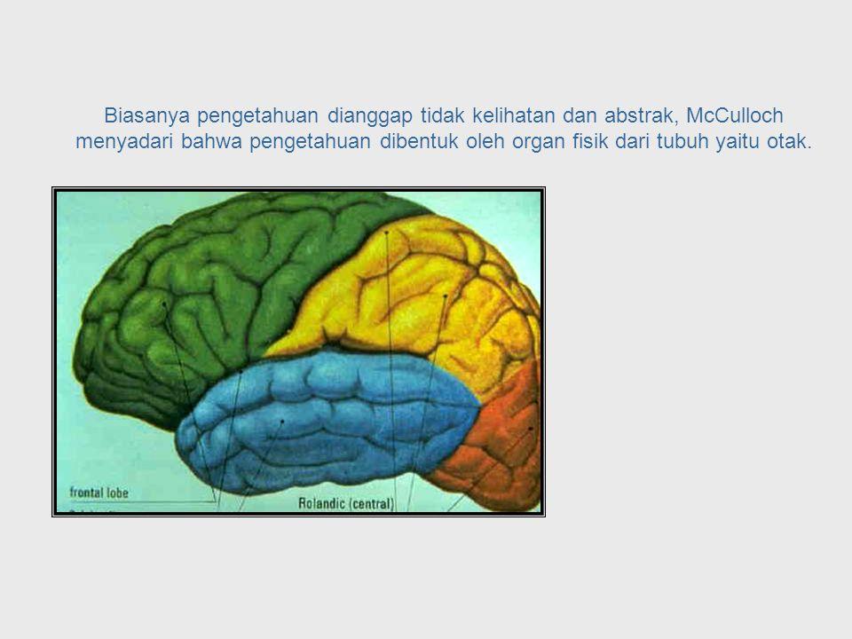 Epistemology = Study of Knowledge McCulloch melihat adanya hubungan antara ilmu neuro-fisiologi dan cabang filosofi yang disebut epistemology yang mempelajari pengetahuan.
