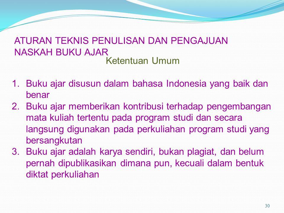 ATURAN TEKNIS PENULISAN DAN PENGAJUAN NASKAH BUKU AJAR 30 Ketentuan Umum 1.Buku ajar disusun dalam bahasa Indonesia yang baik dan benar 2.Buku ajar me