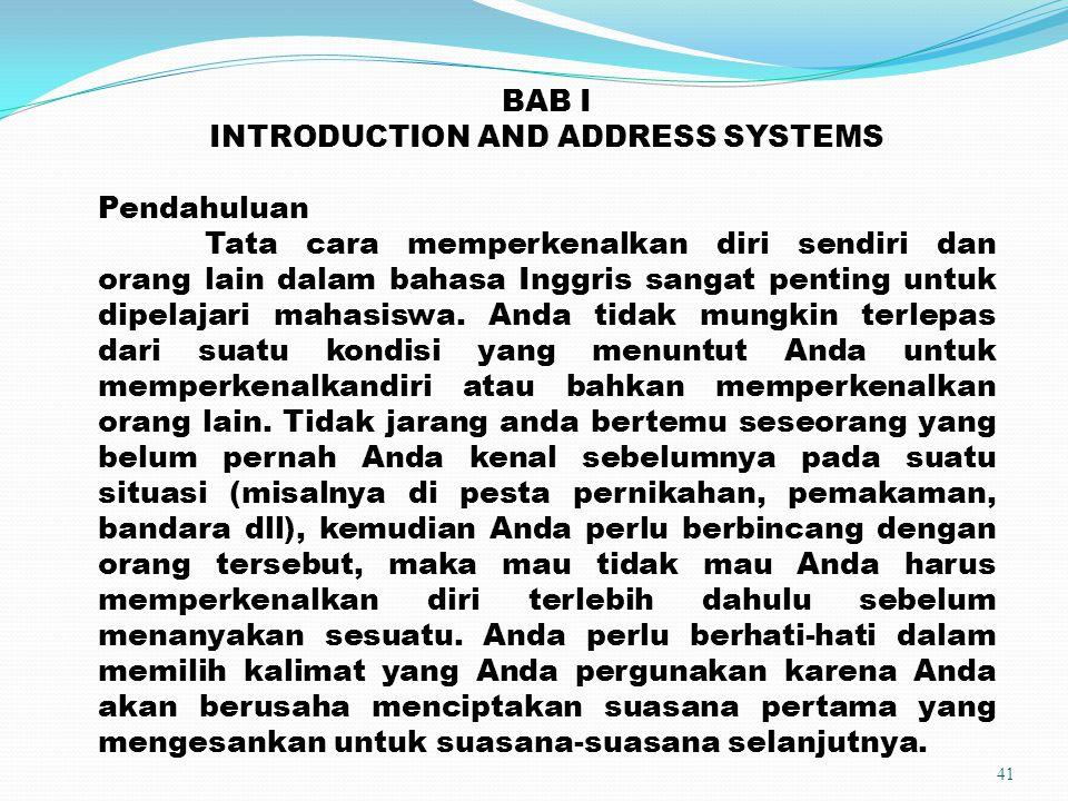 41 BAB I INTRODUCTION AND ADDRESS SYSTEMS Pendahuluan Tata cara memperkenalkan diri sendiri dan orang lain dalam bahasa Inggris sangat penting untuk d