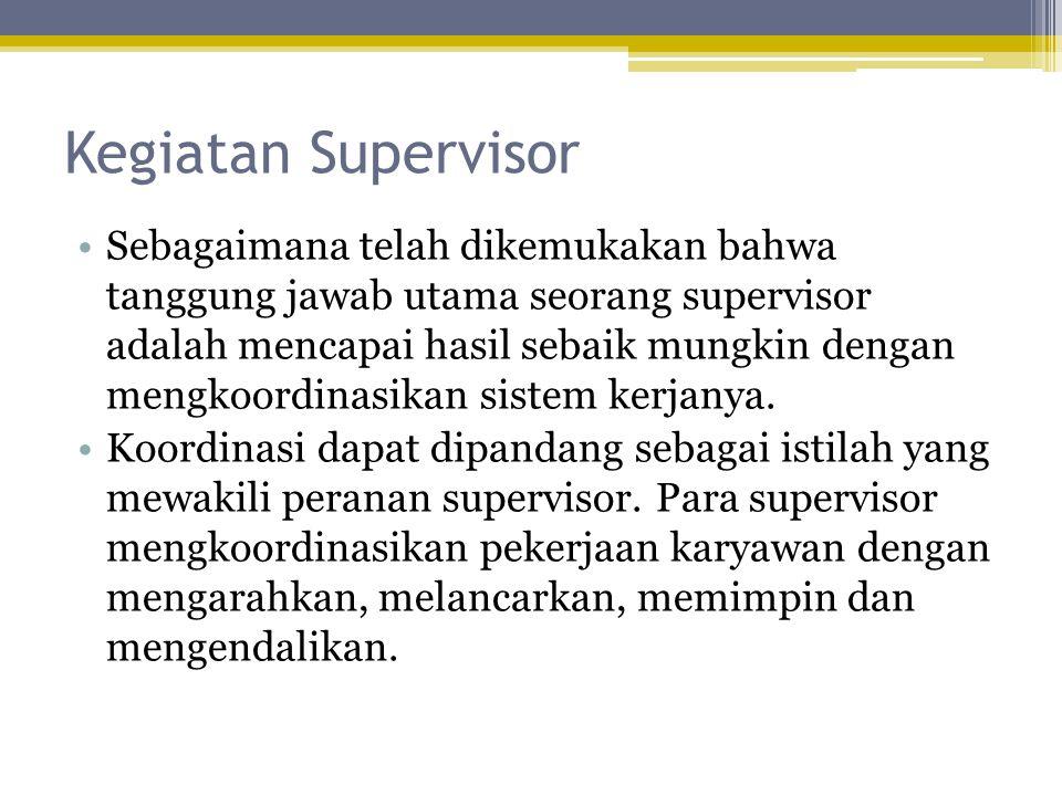 Kegiatan Supervisor •Sebagaimana telah dikemukakan bahwa tanggung jawab utama seorang supervisor adalah mencapai hasil sebaik mungkin dengan mengkoordinasikan sistem kerjanya.