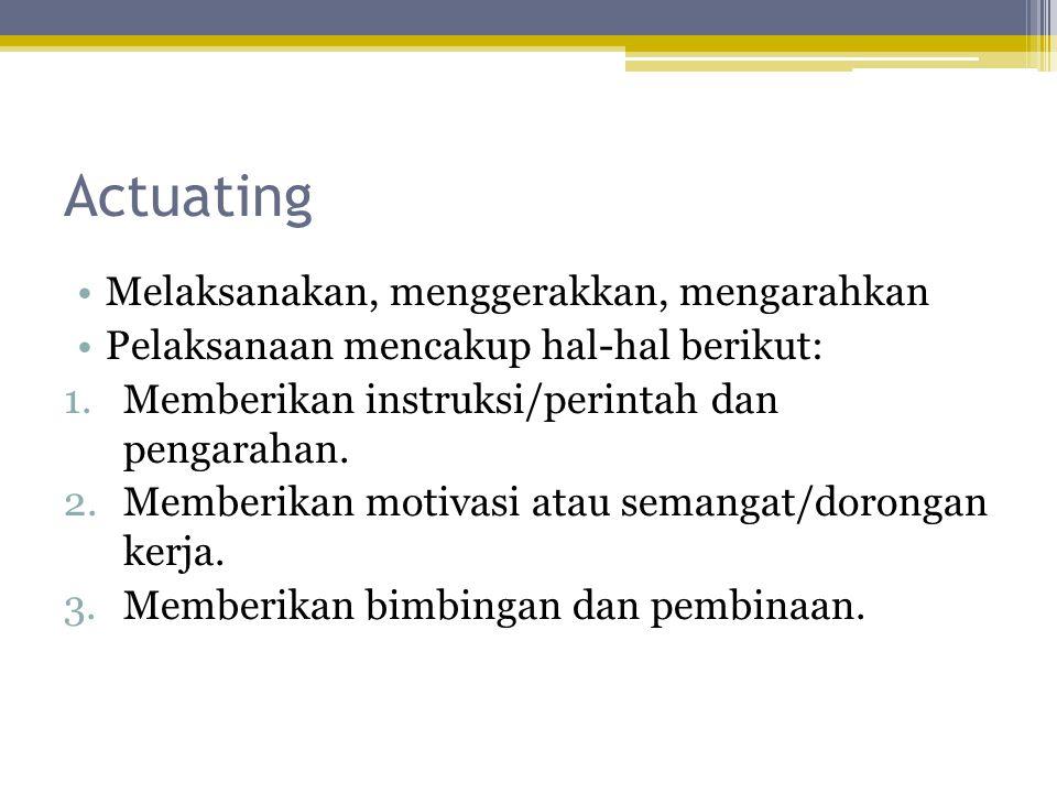 Actuating •Melaksanakan, menggerakkan, mengarahkan •Pelaksanaan mencakup hal-hal berikut: 1.Memberikan instruksi/perintah dan pengarahan. 2.Memberikan