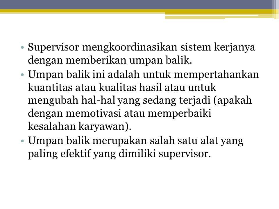 •Supervisor mengkoordinasikan sistem kerjanya dengan memberikan umpan balik. •Umpan balik ini adalah untuk mempertahankan kuantitas atau kualitas hasi