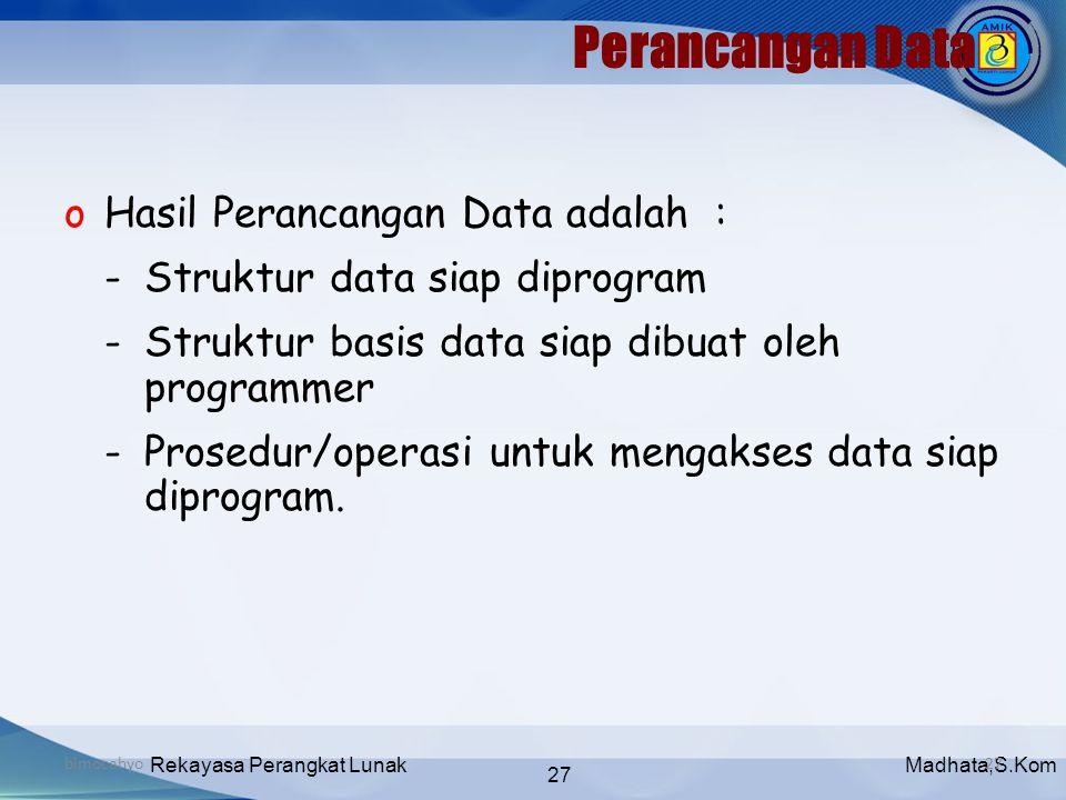 Madhata,S.KomRekayasa Perangkat Lunak 27 bimocahyo27 Perancangan Data oHasil Perancangan Data adalah : -Struktur data siap diprogram -Struktur basis d