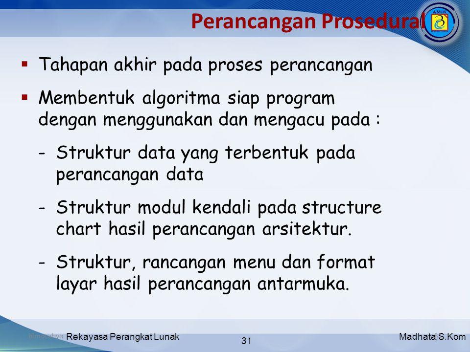 Madhata,S.KomRekayasa Perangkat Lunak 31 bimocahyo31 Perancangan Prosedural  Tahapan akhir pada proses perancangan  Membentuk algoritma siap program