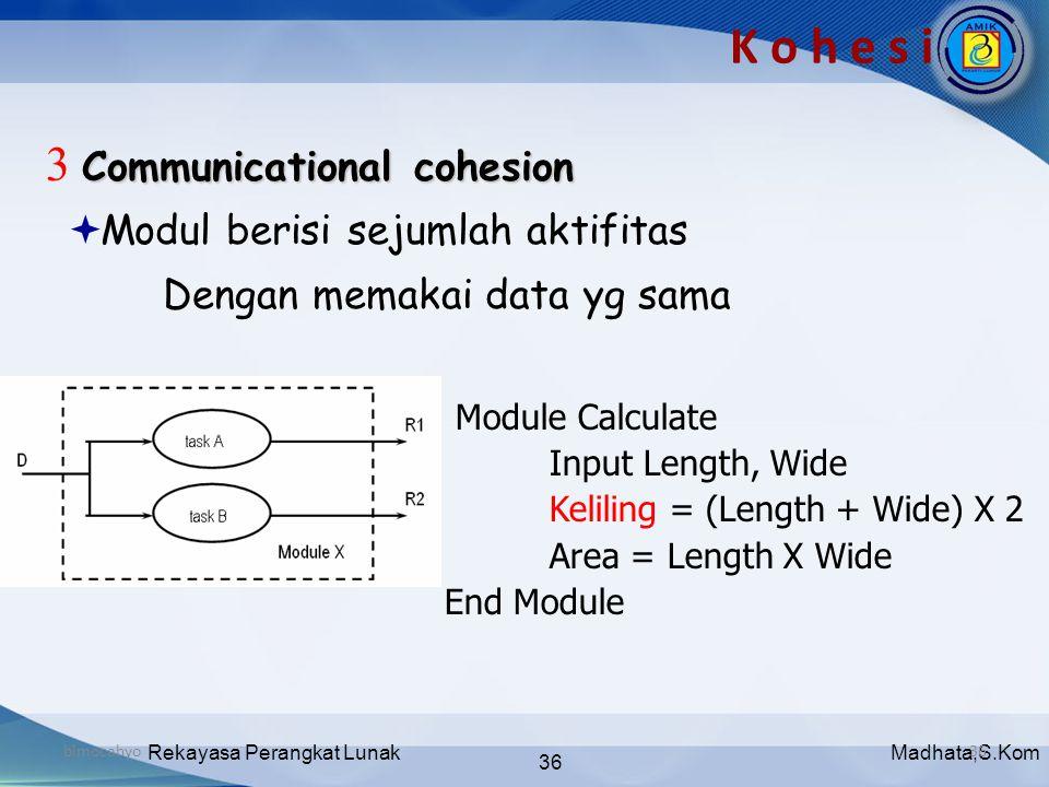 Madhata,S.KomRekayasa Perangkat Lunak 36 bimocahyo36 K o h e s i Communicational cohesion 3 Communicational cohesion  Modul berisi sejumlah aktifitas