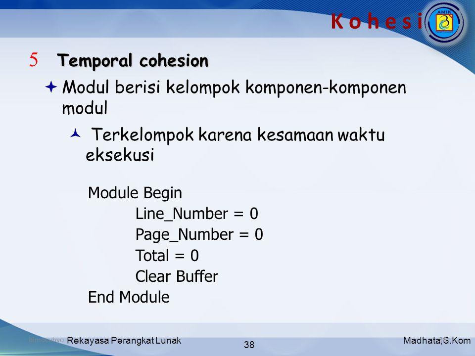 Madhata,S.KomRekayasa Perangkat Lunak 38 bimocahyo38 K o h e s i Temporal cohesion 5 Temporal cohesion  Modul berisi kelompok komponen-komponen modul