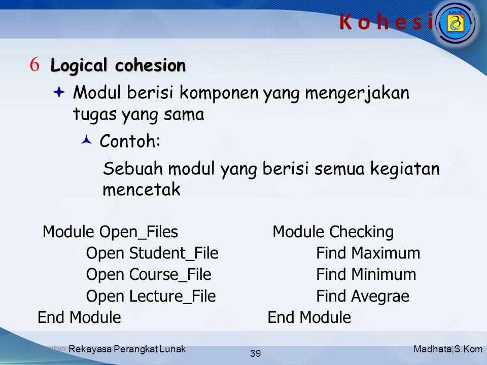 Madhata,S.KomRekayasa Perangkat Lunak 39 bimocahyo39 K o h e s i Logical cohesion 6 Logical cohesion  Modul berisi komponen yang mengerjakan tugas ya