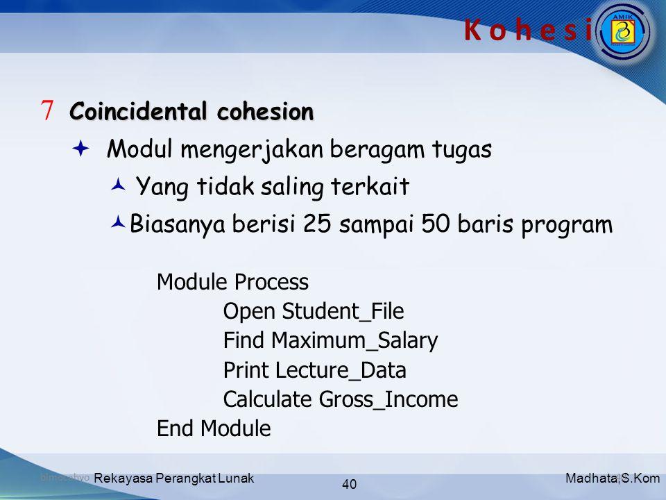 Madhata,S.KomRekayasa Perangkat Lunak 40 bimocahyo40 K o h e s i Coincidental cohesion 7 Coincidental cohesion  Modul mengerjakan beragam tugas  Yan