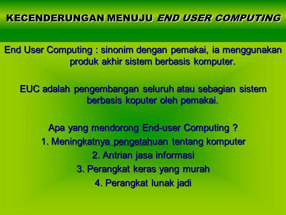 KECENDERUNGAN MENUJU END USER COMPUTING End User Computing : sinonim dengan pemakai, ia menggunakan produk akhir sistem berbasis komputer. EUC adalah