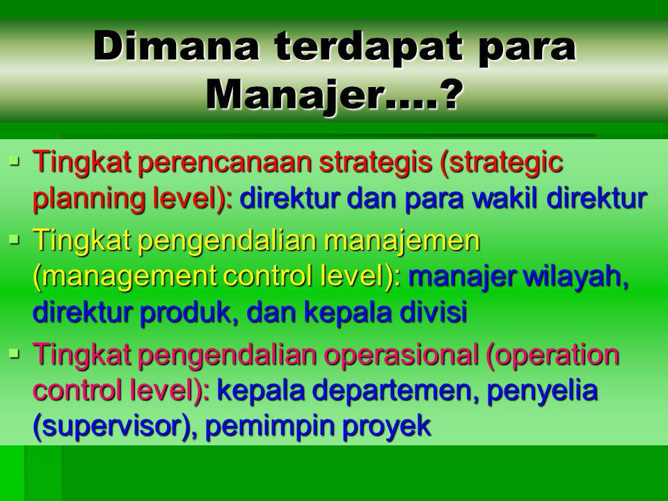 Dimana terdapat para Manajer….?  Tingkat perencanaan strategis (strategic planning level): direktur dan para wakil direktur  Tingkat pengendalian ma