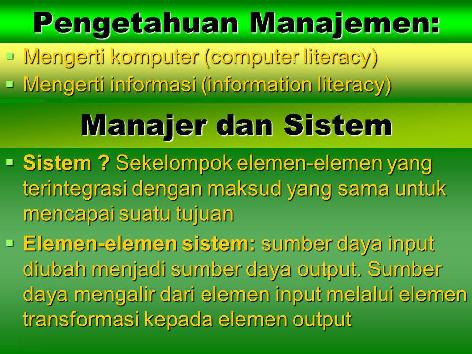 Pengetahuan Manajemen:  Mengerti komputer (computer literacy)  Mengerti informasi (information literacy)  Sistem ? Sekelompok elemen-elemen yang te