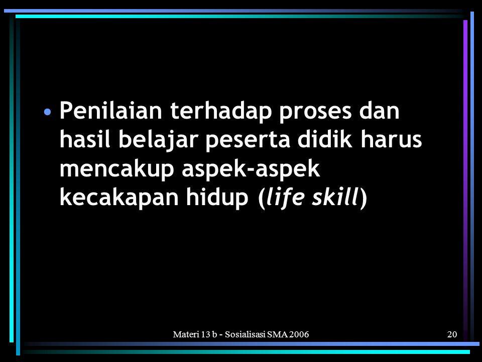 Materi 13 b - Sosialisasi SMA 200620 •Penilaian terhadap proses dan hasil belajar peserta didik harus mencakup aspek-aspek kecakapan hidup (life skill)