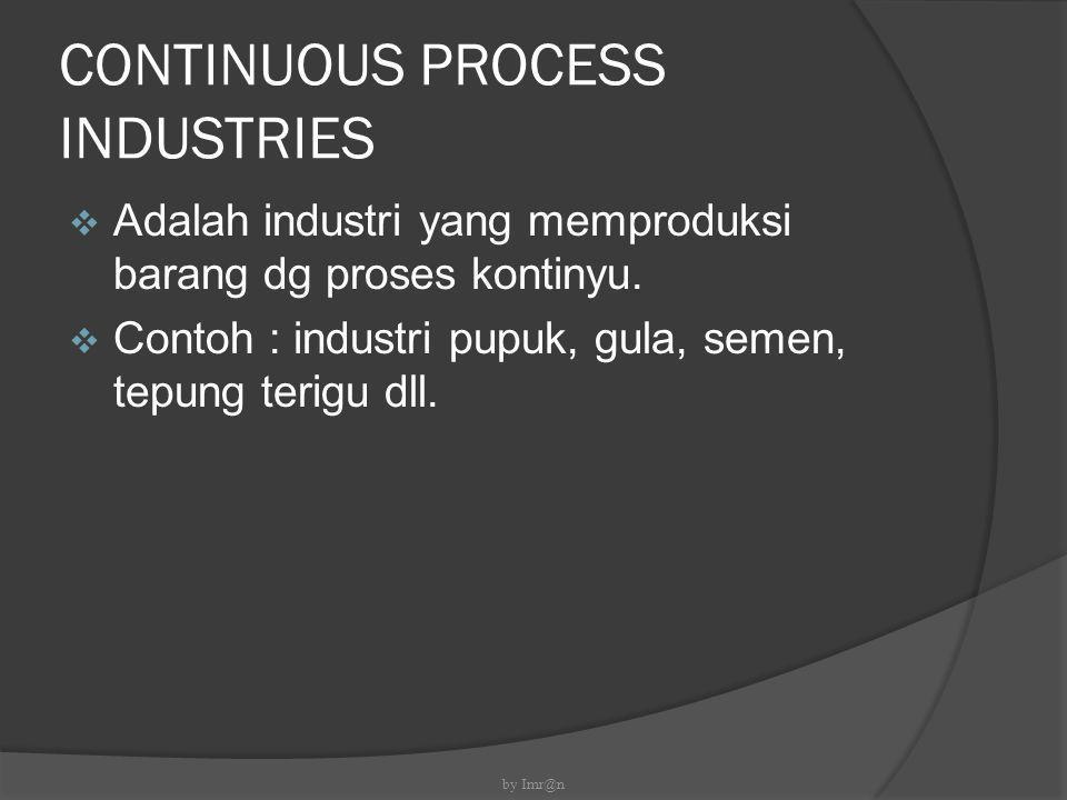 CONTINUOUS PROCESS INDUSTRIES  Adalah industri yang memproduksi barang dg proses kontinyu.  Contoh : industri pupuk, gula, semen, tepung terigu dll.