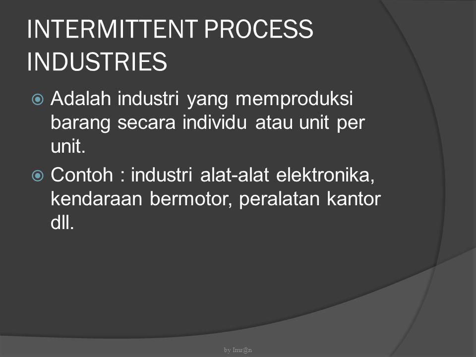 INTERMITTENT PROCESS INDUSTRIES  Adalah industri yang memproduksi barang secara individu atau unit per unit.  Contoh : industri alat-alat elektronik