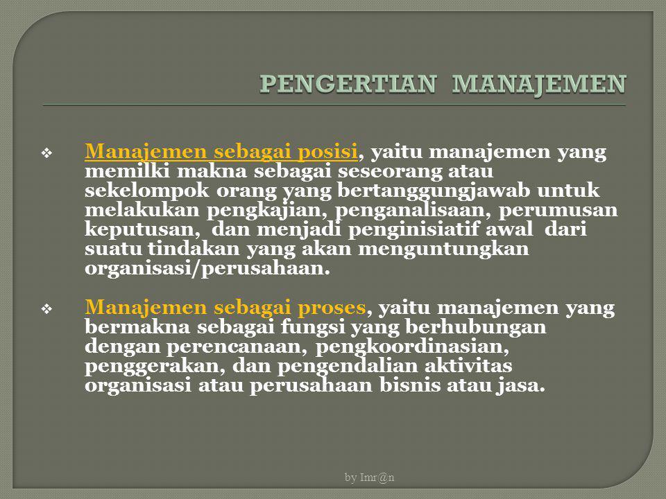  Manajemen sebagai posisi, yaitu manajemen yang memilki makna sebagai seseorang atau sekelompok orang yang bertanggungjawab untuk melakukan pengkajia