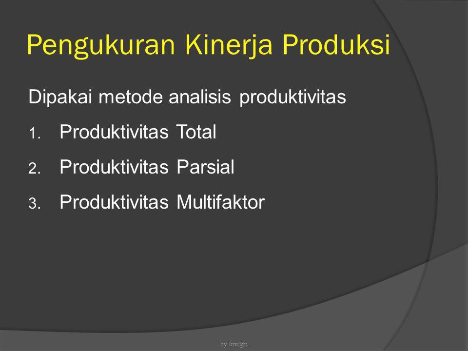 Pengukuran Kinerja Produksi Dipakai metode analisis produktivitas 1. Produktivitas Total 2. Produktivitas Parsial 3. Produktivitas Multifaktor by Imr@