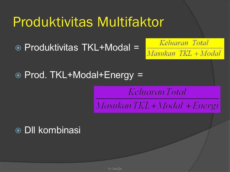 Produktivitas Multifaktor  Produktivitas TKL+Modal =  Prod. TKL+Modal+Energy =  Dll kombinasi by Imr@n