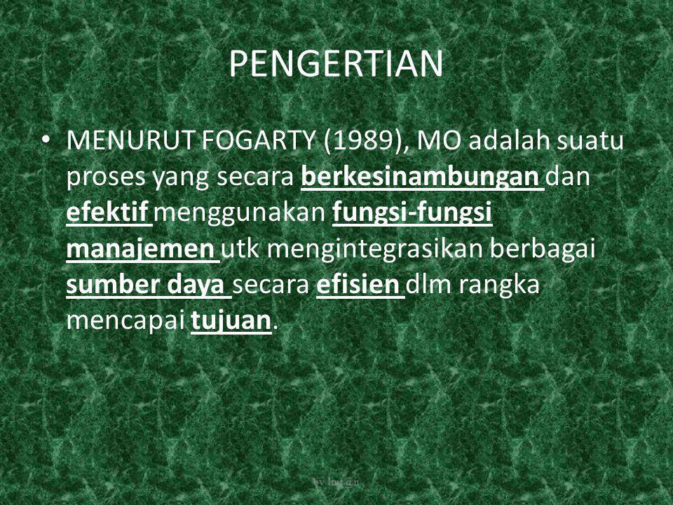 PENGERTIAN • MENURUT FOGARTY (1989), MO adalah suatu proses yang secara berkesinambungan dan efektif menggunakan fungsi-fungsi manajemen utk menginteg