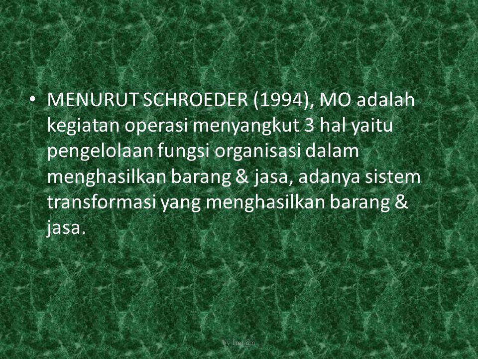 • MENURUT SCHROEDER (1994), MO adalah kegiatan operasi menyangkut 3 hal yaitu pengelolaan fungsi organisasi dalam menghasilkan barang & jasa, adanya s