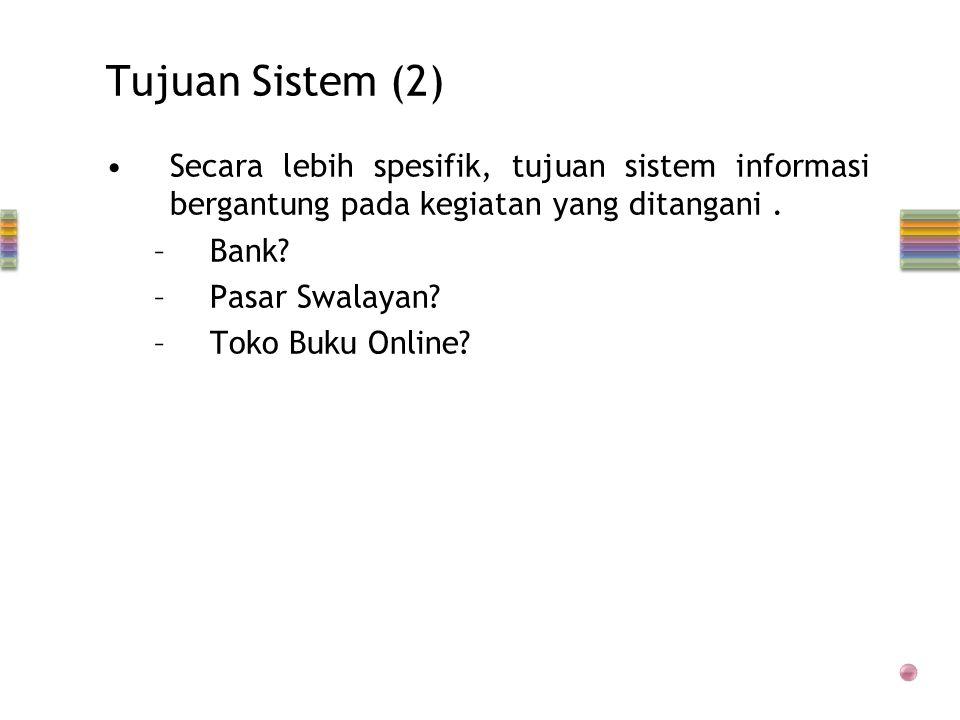 Tujuan Sistem (2) •Secara lebih spesifik, tujuan sistem informasi bergantung pada kegiatan yang ditangani.
