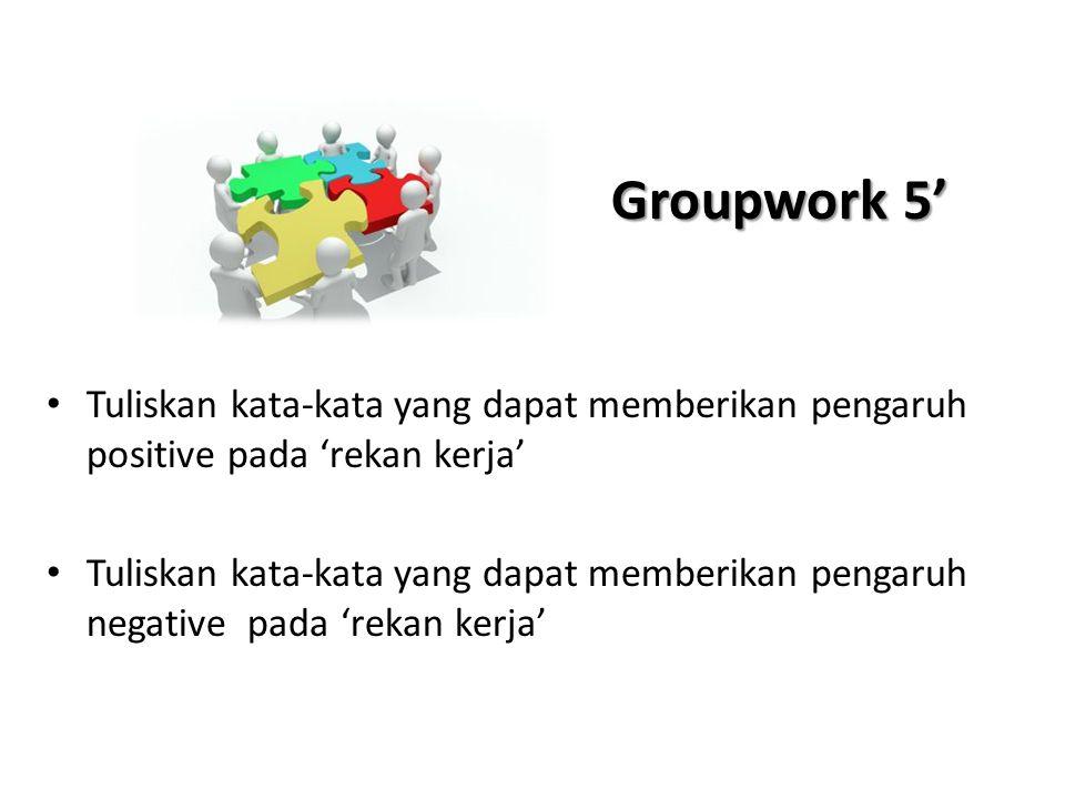 Groupwork 5' • Tuliskan kata-kata yang dapat memberikan pengaruh positive pada 'rekan kerja' • Tuliskan kata-kata yang dapat memberikan pengaruh negat
