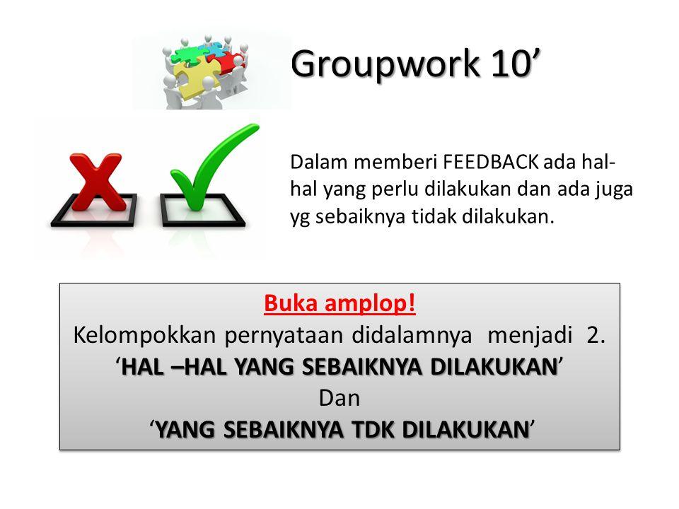 Groupwork 10' Buka amplop! Kelompokkan pernyataan didalamnya menjadi 2. HAL –HAL YANG SEBAIKNYA DILAKUKAN 'HAL –HAL YANG SEBAIKNYA DILAKUKAN' Dan YANG