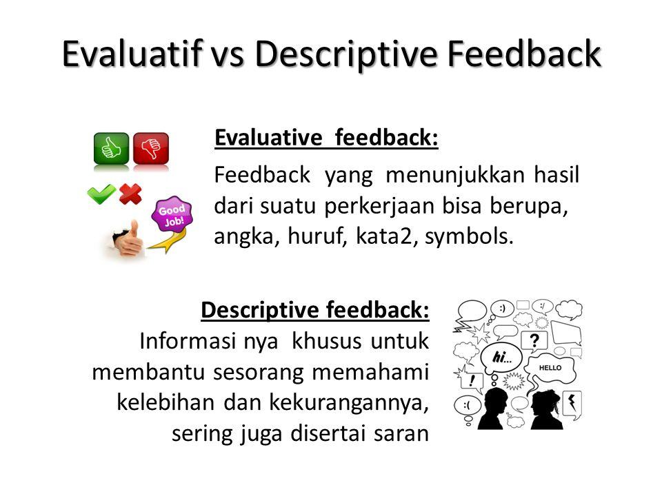 Evaluatif vs Descriptive Feedback Evaluative feedback: Feedback yang menunjukkan hasil dari suatu perkerjaan bisa berupa, angka, huruf, kata2, symbols.