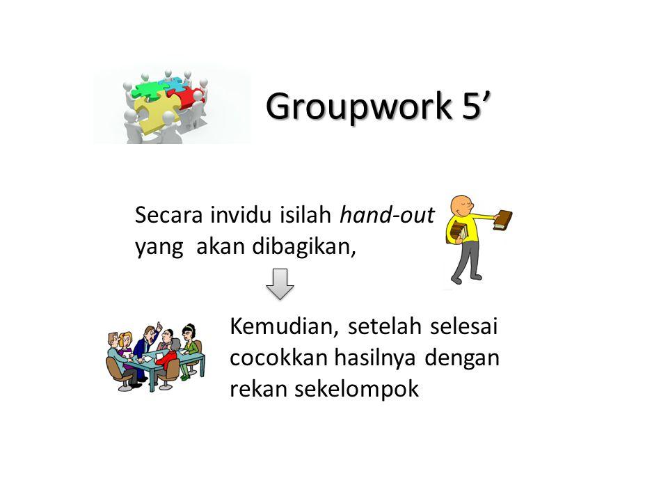 Groupwork 5' Secara invidu isilah hand-out yang akan dibagikan, Kemudian, setelah selesai cocokkan hasilnya dengan rekan sekelompok