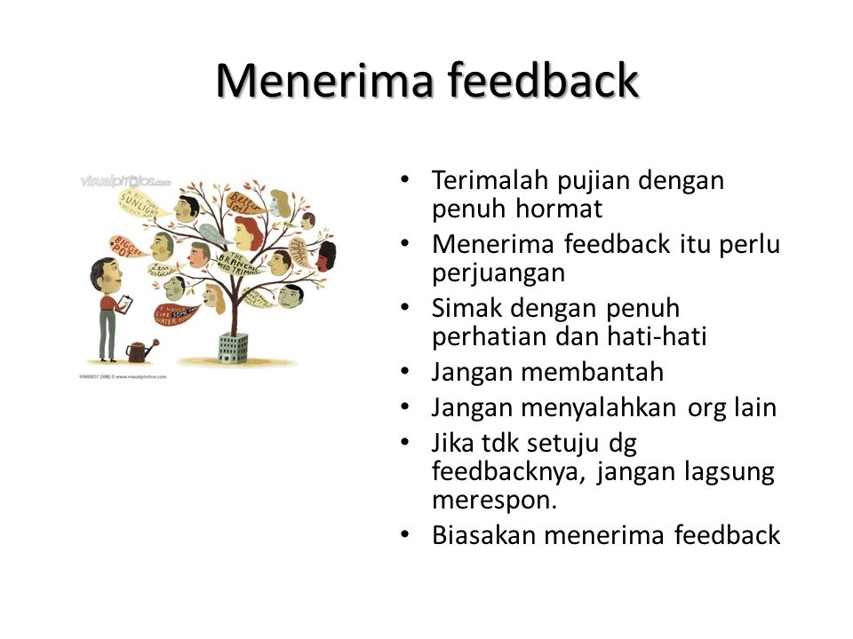 Menerima feedback • Terimalah pujian dengan penuh hormat • Menerima feedback itu perlu perjuangan • Simak dengan penuh perhatian dan hati-hati • Jangan membantah • Jangan menyalahkan org lain • Jika tdk setuju dg feedbacknya, jangan lagsung merespon.
