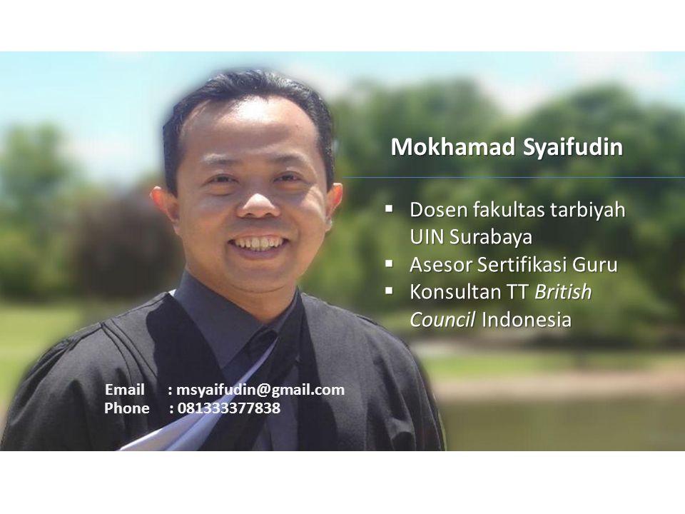 Mokhamad Syaifudin  Dosen fakultas tarbiyah UIN Surabaya  Asesor Sertifikasi Guru  Konsultan TT British Council Indonesia Email : msyaifudin@gmail.com Phone : 081333377838