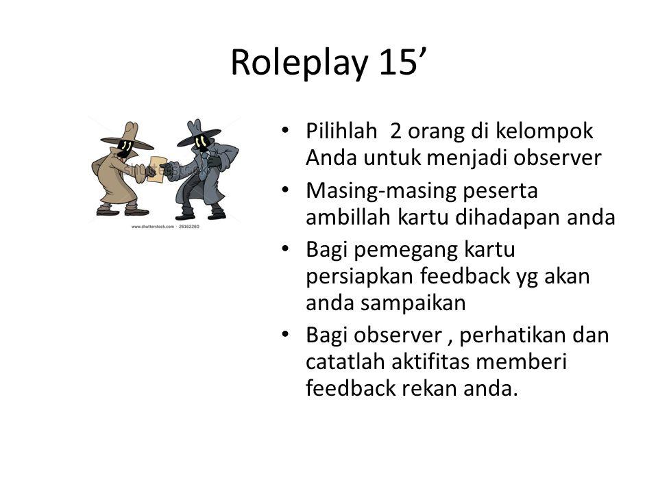 Roleplay 15' • Pilihlah 2 orang di kelompok Anda untuk menjadi observer • Masing-masing peserta ambillah kartu dihadapan anda • Bagi pemegang kartu persiapkan feedback yg akan anda sampaikan • Bagi observer, perhatikan dan catatlah aktifitas memberi feedback rekan anda.