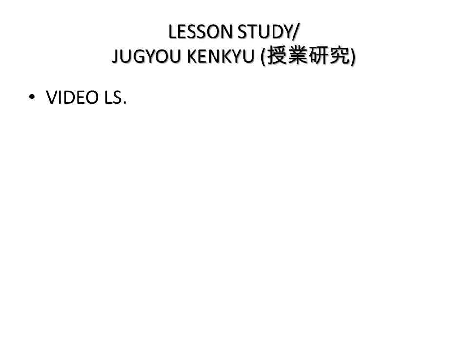 LESSON STUDY/ JUGYOU KENKYU ( 授業研究 ) • VIDEO LS.