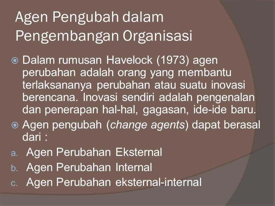 Agen Pengubah dalam Pengembangan Organisasi  Dalam rumusan Havelock (1973) agen perubahan adalah orang yang membantu terlaksananya perubahan atau suatu inovasi berencana.
