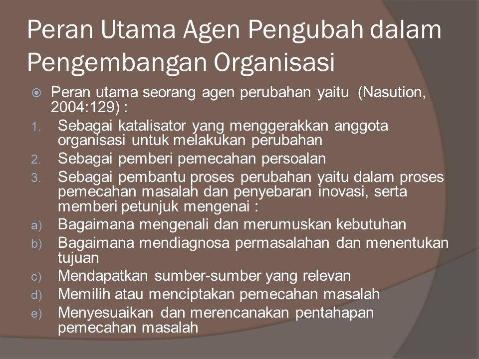 Peran Utama Agen Pengubah dalam Pengembangan Organisasi  Peran utama seorang agen perubahan yaitu (Nasution, 2004:129) : 1. Sebagai katalisator yang