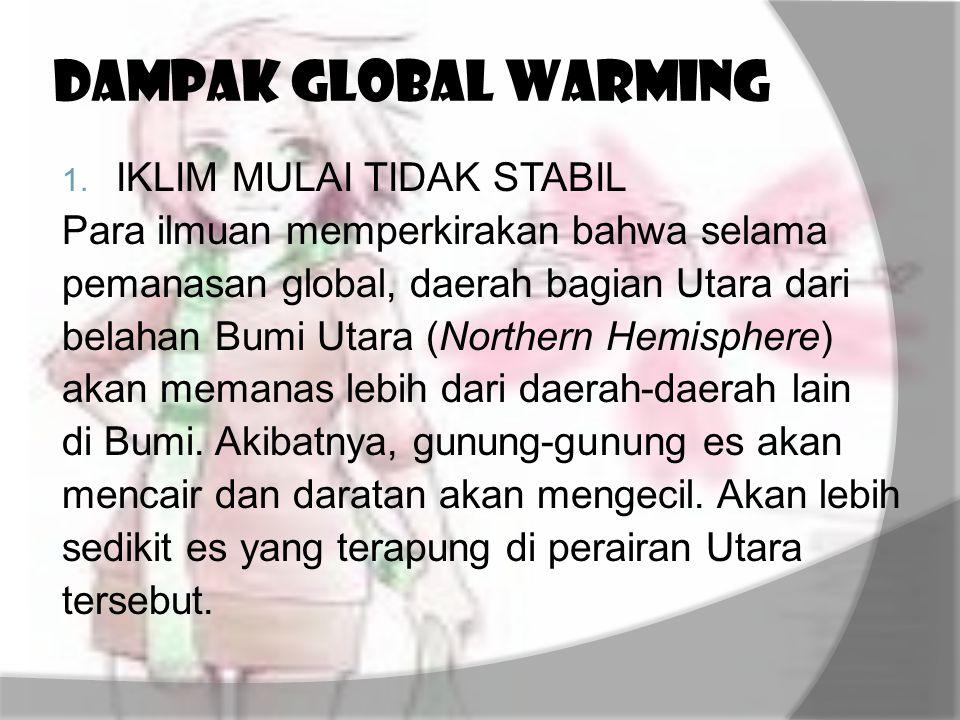 DAMPAK GLOBAL WARMING 1. IKLIM MULAI TIDAK STABIL Para ilmuan memperkirakan bahwa selama pemanasan global, daerah bagian Utara dari belahan Bumi Utara