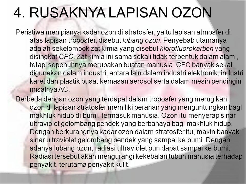 4. RUSAKNYA LAPISAN OZON Peristiwa menipisnya kadar ozon di stratosfer, yaitu lapisan atmosfer di atas lapisan troposfer, disebut lubang ozon. Penyeba