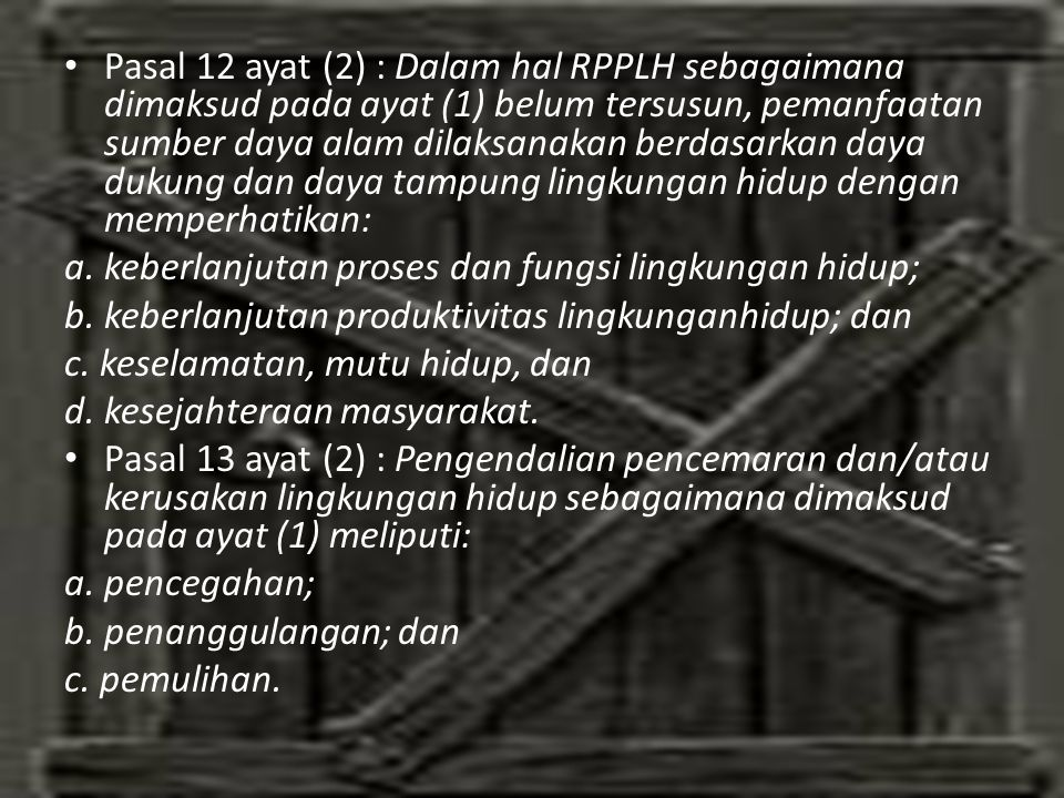 • Pasal 12 ayat (2) : Dalam hal RPPLH sebagaimana dimaksud pada ayat (1) belum tersusun, pemanfaatan sumber daya alam dilaksanakan berdasarkan daya dukung dan daya tampung lingkungan hidup dengan memperhatikan: a.
