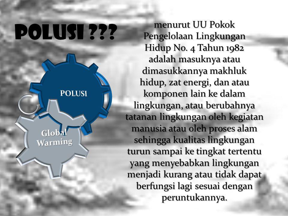 POLUSI ??? menurut UU Pokok Pengelolaan Lingkungan Hidup No. 4 Tahun 1982 adalah masuknya atau dimasukkannya makhluk hidup, zat energi, dan atau kompo