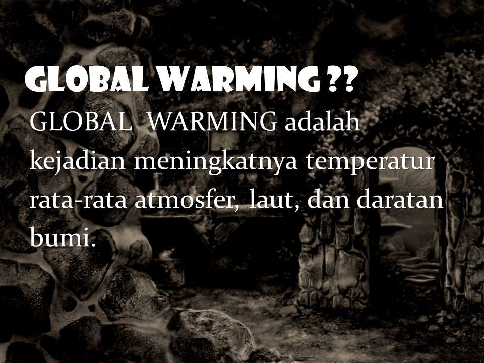 GLOBAL WARMING ?? GLOBAL WARMING adalah kejadian meningkatnya temperatur rata-rata atmosfer, laut, dan daratan bumi.