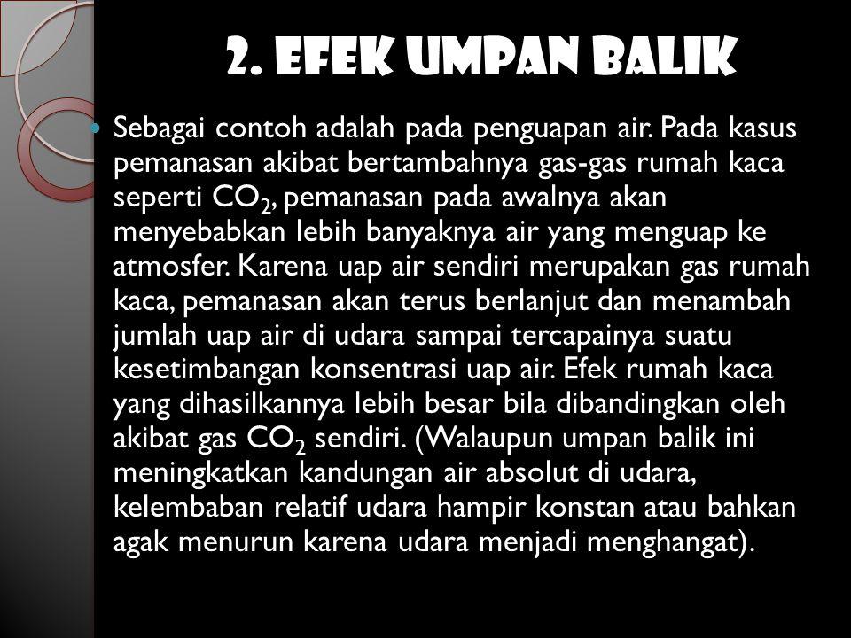 2. EFEK UMPAN BALIK  Sebagai contoh adalah pada penguapan air. Pada kasus pemanasan akibat bertambahnya gas-gas rumah kaca seperti CO 2, pemanasan pa