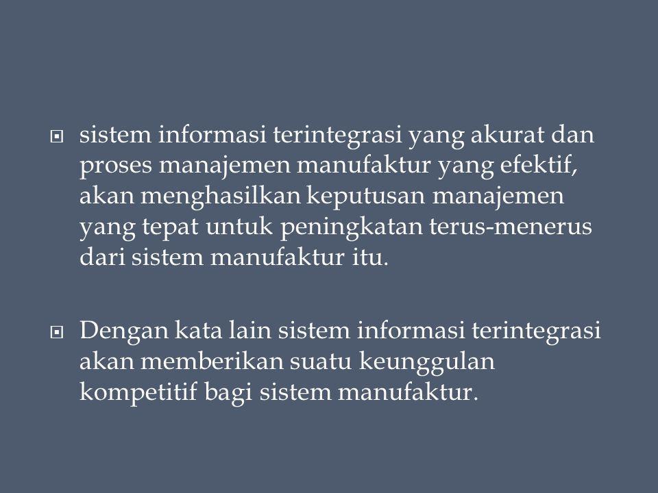  sistem informasi terintegrasi yang akurat dan proses manajemen manufaktur yang efektif, akan menghasilkan keputusan manajemen yang tepat untuk peningkatan terus-menerus dari sistem manufaktur itu.