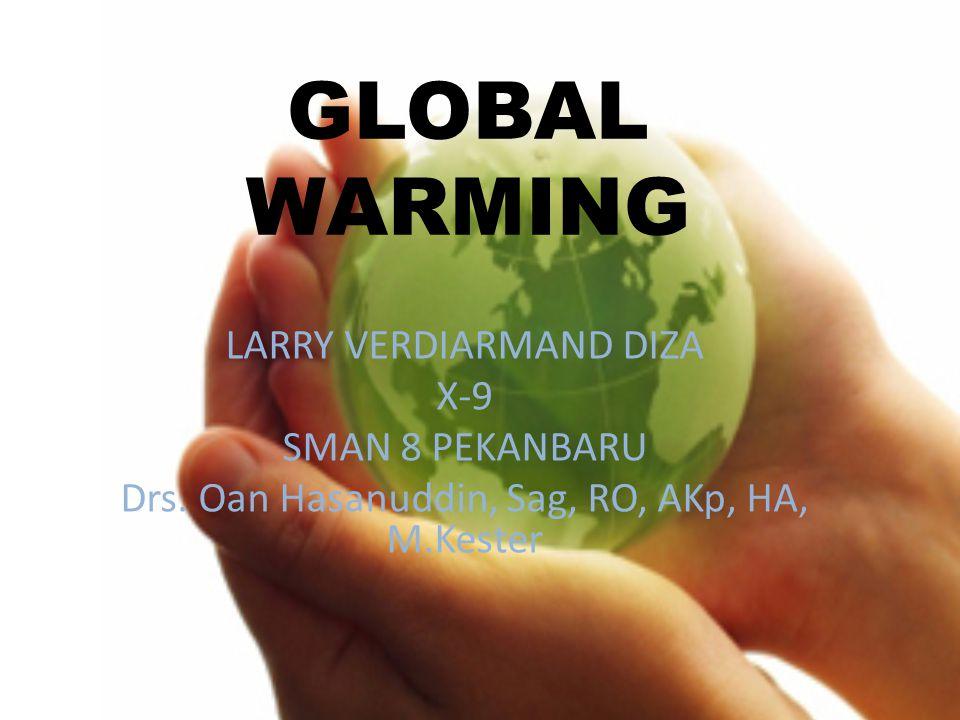 GLOBAL WARMING LARRY VERDIARMAND DIZA X-9 SMAN 8 PEKANBARU Drs. Oan Hasanuddin, Sag, RO, AKp, HA, M.Kester