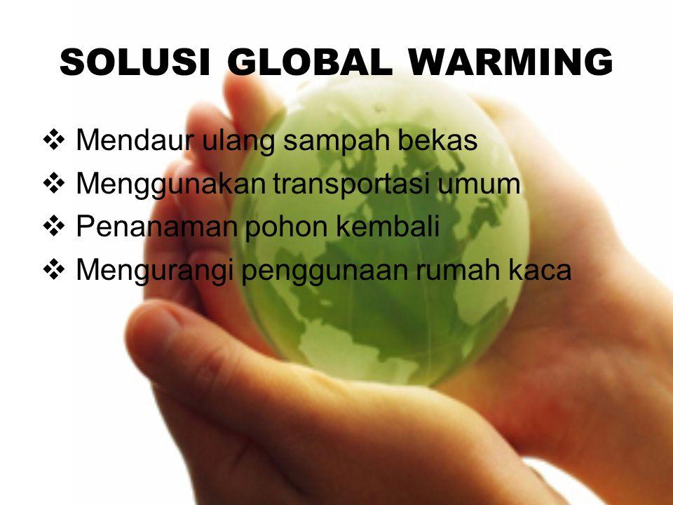 SOLUSI GLOBAL WARMING  Mendaur ulang sampah bekas  Menggunakan transportasi umum  Penanaman pohon kembali  Mengurangi penggunaan rumah kaca