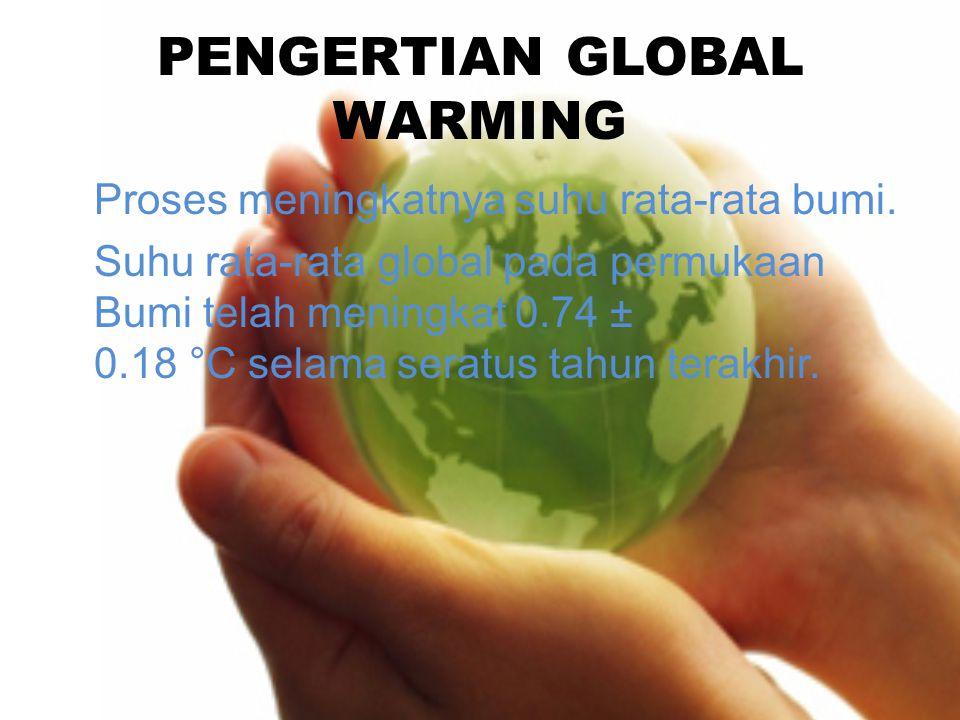 PENGERTIAN GLOBAL WARMING Proses meningkatnya suhu rata-rata bumi. Suhu rata-rata global pada permukaan Bumi telah meningkat 0.74 ± 0.18 °C selama ser