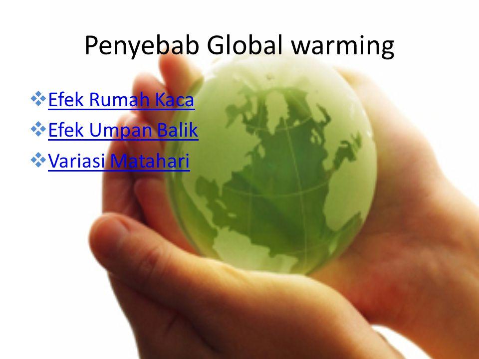 Penyebab Global warming  Efek Rumah Kaca Efek Rumah Kaca  Efek Umpan Balik Efek Umpan Balik  Variasi Matahari Variasi Matahari