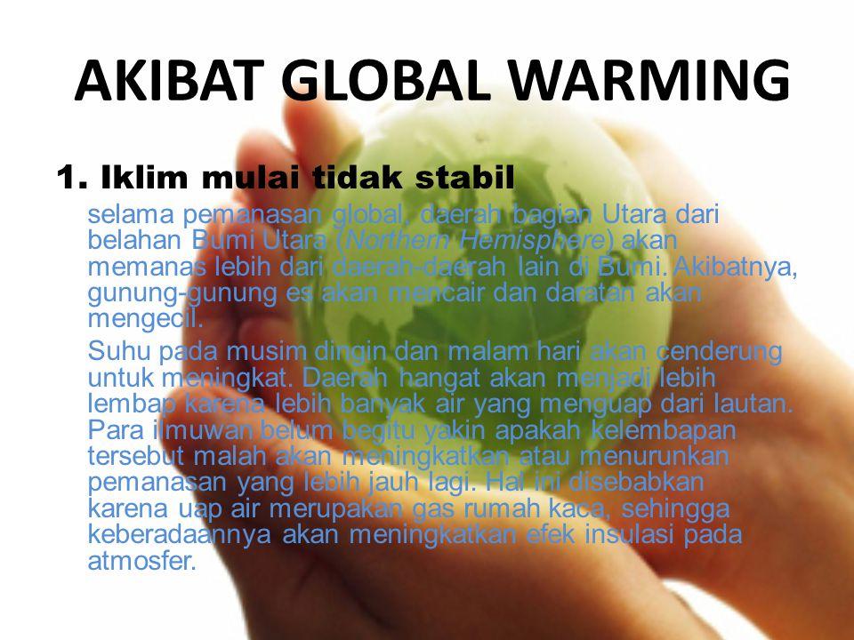 AKIBAT GLOBAL WARMING 1. Iklim mulai tidak stabil selama pemanasan global, daerah bagian Utara dari belahan Bumi Utara (Northern Hemisphere) akan mema