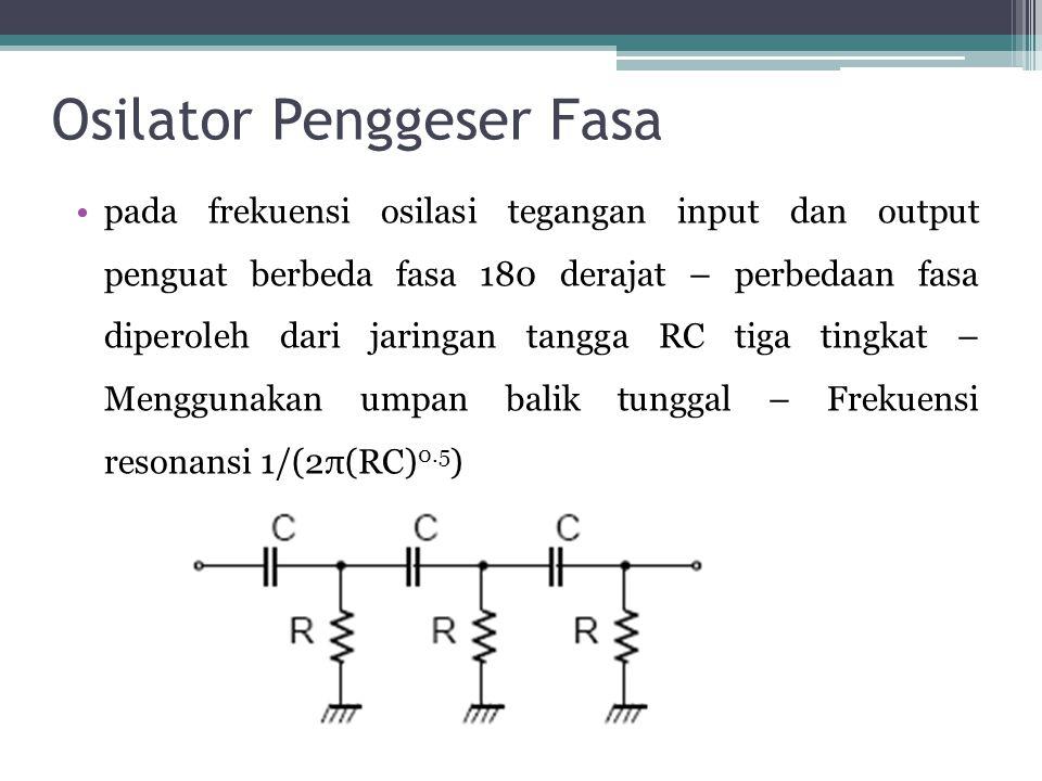 Osilator Penggeser Fasa •pada frekuensi osilasi tegangan input dan output penguat berbeda fasa 180 derajat – perbedaan fasa diperoleh dari jaringan ta